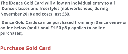The iDance Gold Card will allow an individual entry to all iDance classes and freestyles (not workshops) during November 2018 and costs just £30. iDance Gold Cards can be purchased from any iDance venue or online below (additional £1.50 p&p applies to online purchases).  Purchase Gold Card